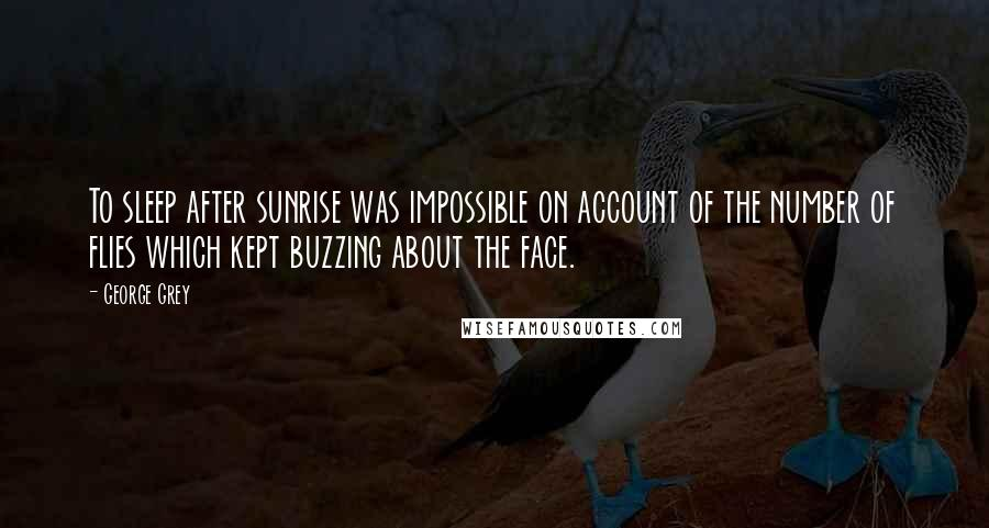George Grey quotes: To sleep after sunrise was impossible on account of the number of flies which kept buzzing about the face.