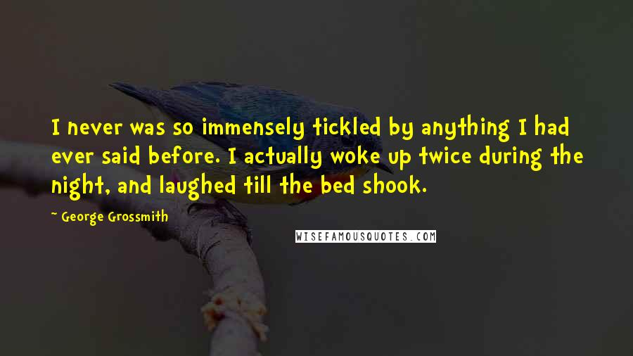 George Grossmith quotes: I never was so immensely tickled by anything I had ever said before. I actually woke up twice during the night, and laughed till the bed shook.