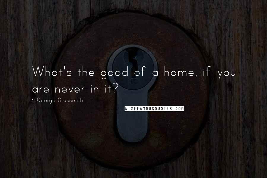George Grossmith quotes: What's the good of a home, if you are never in it?