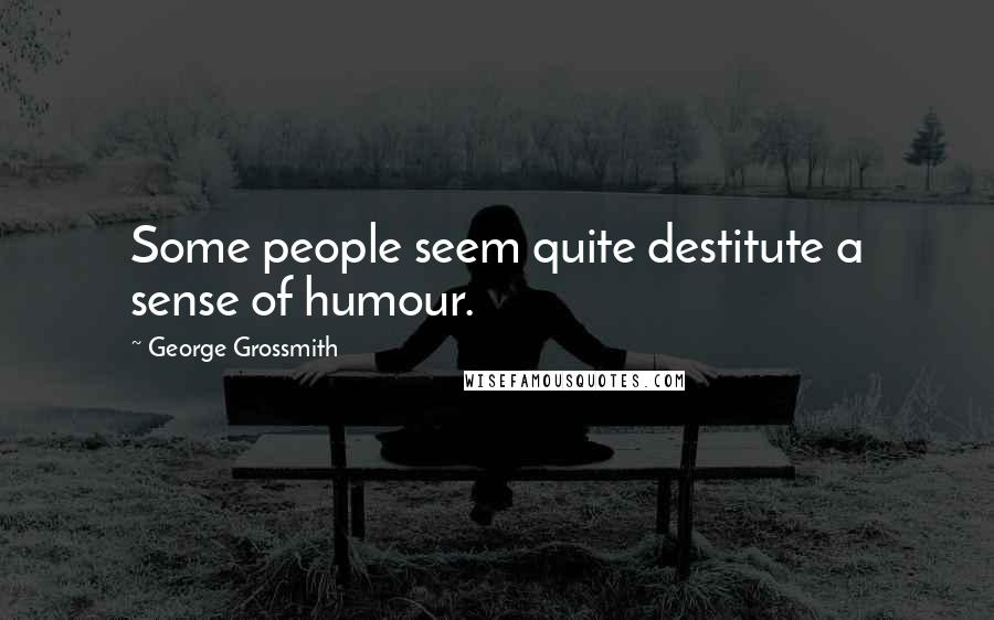 George Grossmith quotes: Some people seem quite destitute a sense of humour.