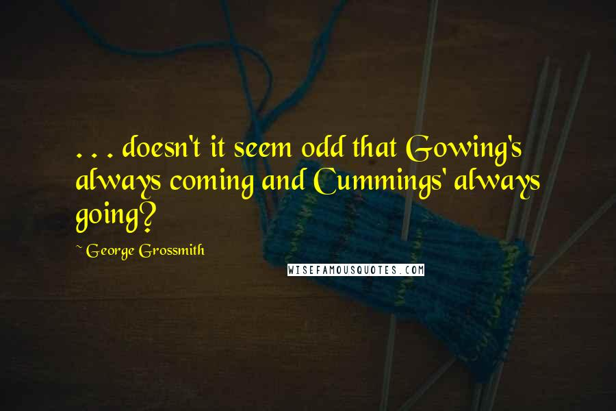 George Grossmith quotes: . . . doesn't it seem odd that Gowing's always coming and Cummings' always going?