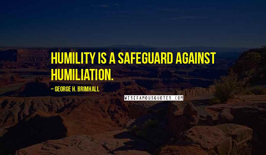 George H. Brimhall quotes: Humility is a safeguard against humiliation.