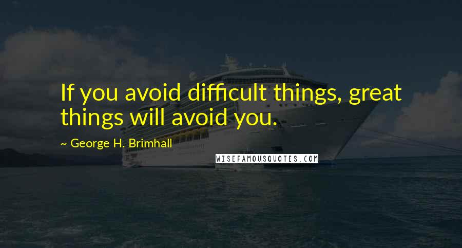 George H. Brimhall quotes: If you avoid difficult things, great things will avoid you.