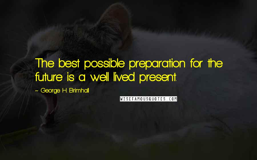 George H. Brimhall quotes: The best possible preparation for the future is a well lived present.