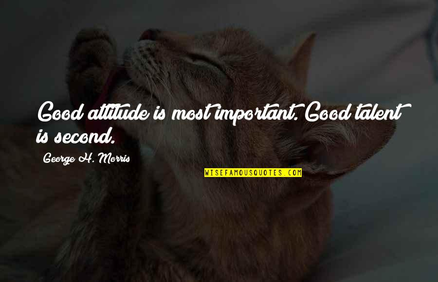 George H Morris Quotes By George H. Morris: Good attitude is most important. Good talent is
