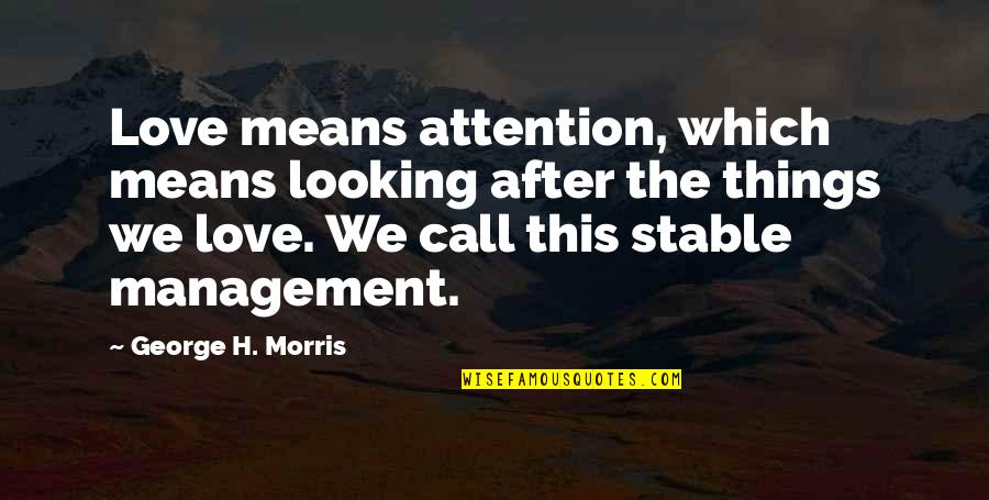 George H Morris Quotes By George H. Morris: Love means attention, which means looking after the