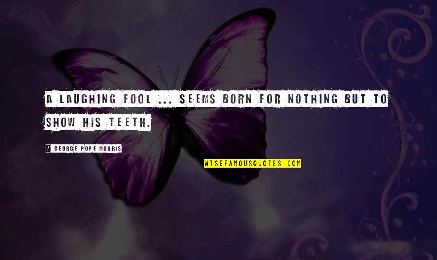George H Morris Quotes By George Pope Morris: A laughing fool ... seems born for nothing