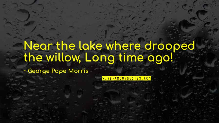 George H Morris Quotes By George Pope Morris: Near the lake where drooped the willow, Long