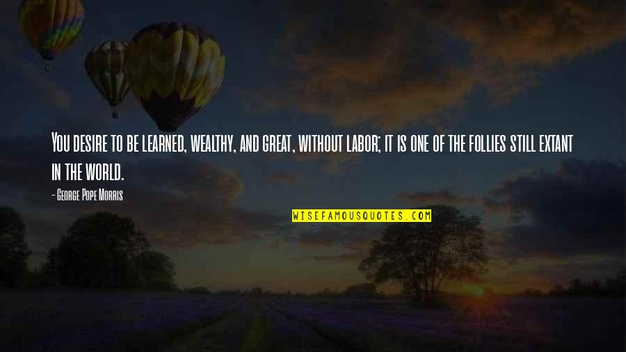 George H Morris Quotes By George Pope Morris: You desire to be learned, wealthy, and great,