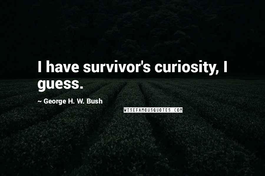 George H. W. Bush quotes: I have survivor's curiosity, I guess.