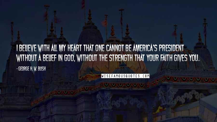 George H. W. Bush quotes: I believe with all my heart that one cannot be America's president without a belief in God, without the strength that your faith gives you.