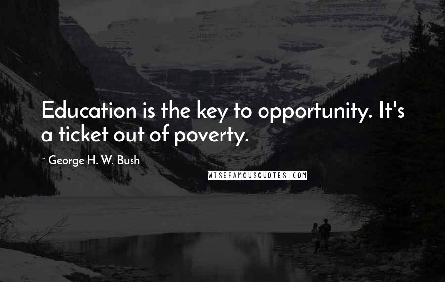 George H. W. Bush quotes: Education is the key to opportunity. It's a ticket out of poverty.