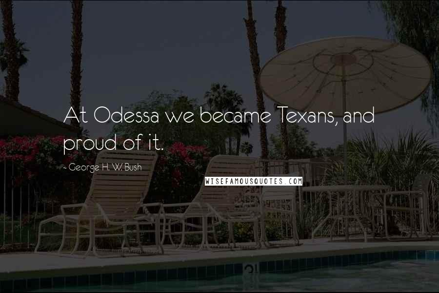 George H. W. Bush quotes: At Odessa we became Texans, and proud of it.