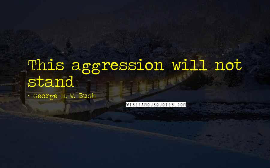 George H. W. Bush quotes: This aggression will not stand