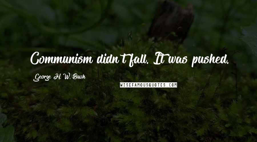 George H. W. Bush quotes: Communism didn't fall. It was pushed.