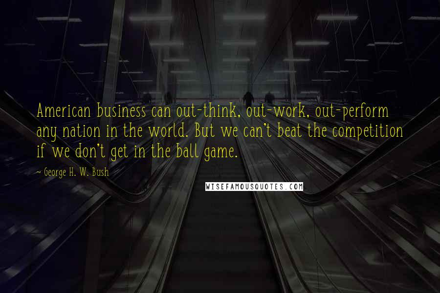 George H. W. Bush quotes: American business can out-think, out-work, out-perform any nation in the world. But we can't beat the competition if we don't get in the ball game.