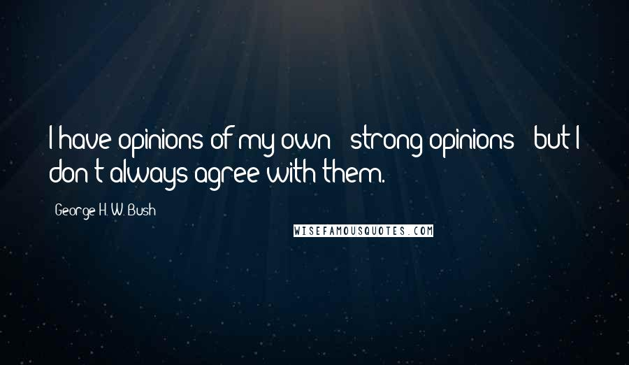 George H. W. Bush quotes: I have opinions of my own - strong opinions - but I don't always agree with them.