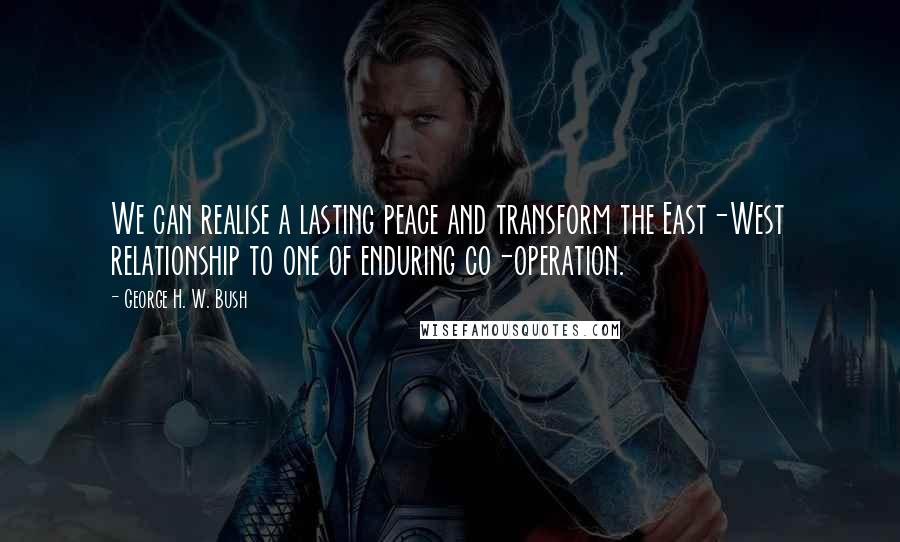 George H. W. Bush quotes: We can realise a lasting peace and transform the East-West relationship to one of enduring co-operation.