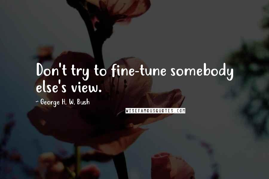 George H. W. Bush quotes: Don't try to fine-tune somebody else's view.