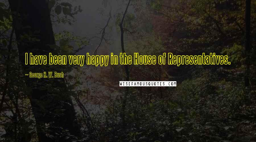 George H. W. Bush quotes: I have been very happy in the House of Representatives.
