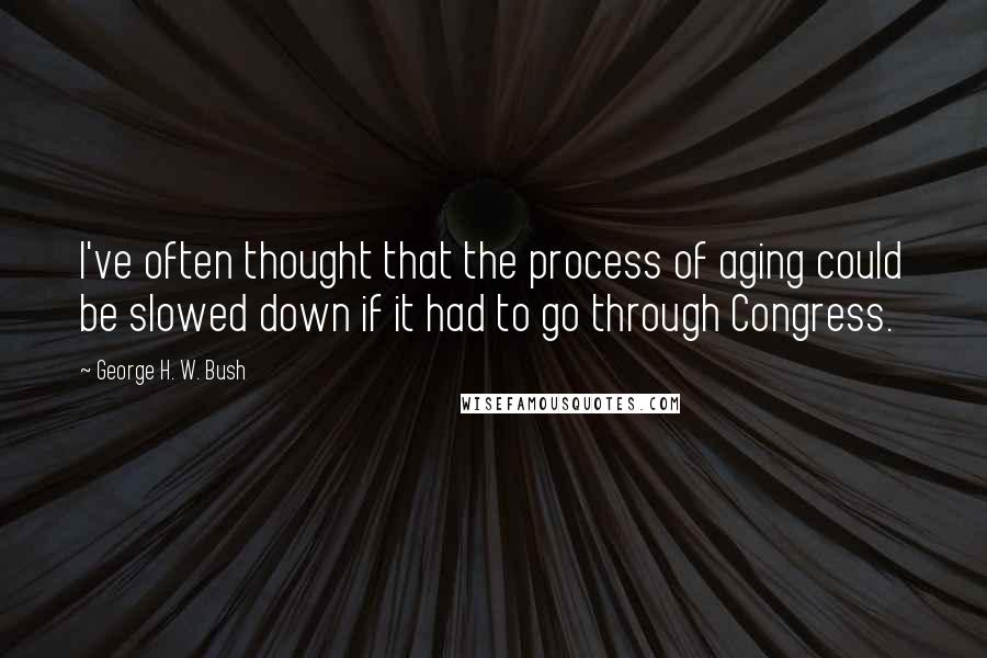 George H. W. Bush quotes: I've often thought that the process of aging could be slowed down if it had to go through Congress.