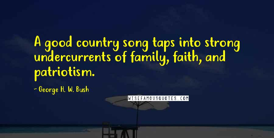 George H. W. Bush quotes: A good country song taps into strong undercurrents of family, faith, and patriotism.