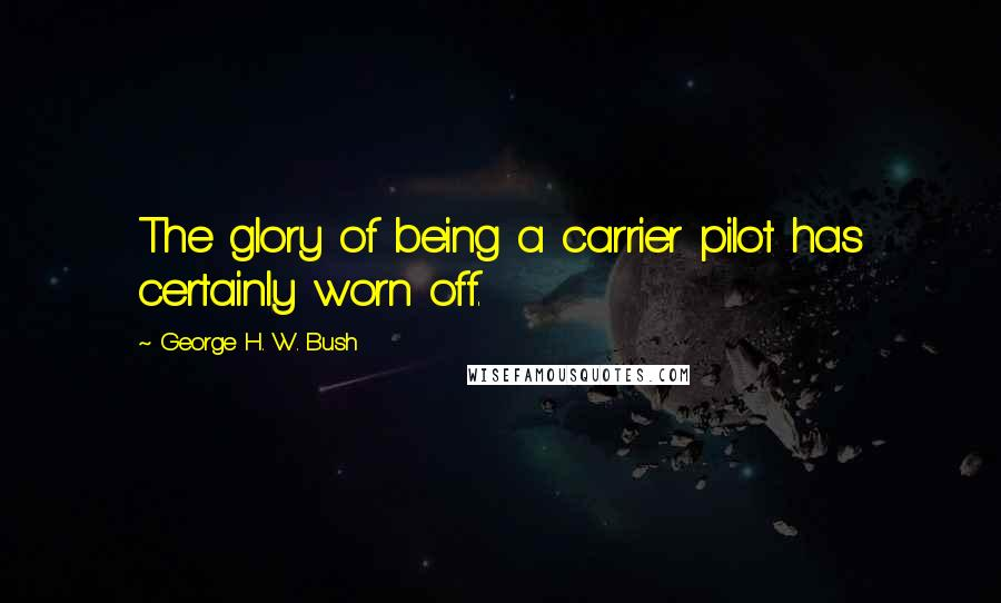 George H. W. Bush quotes: The glory of being a carrier pilot has certainly worn off.