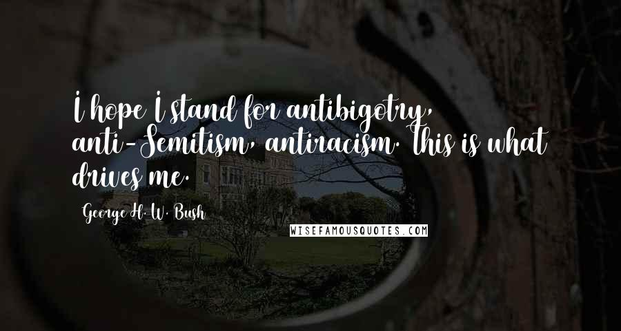 George H. W. Bush quotes: I hope I stand for antibigotry, anti-Semitism, antiracism. This is what drives me.