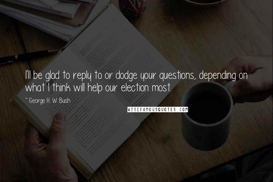 George H. W. Bush quotes: I'll be glad to reply to or dodge your questions, depending on what I think will help our election most.