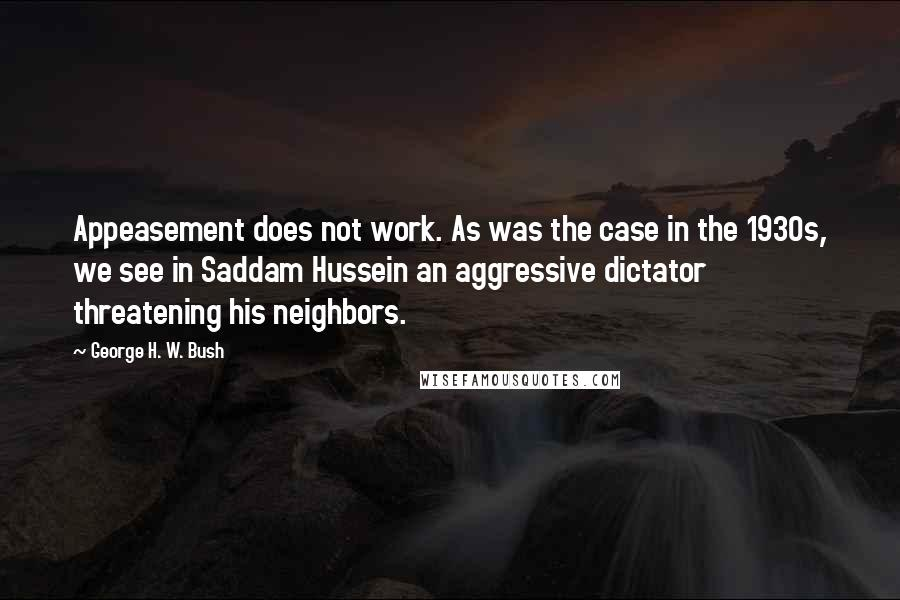 George H. W. Bush quotes: Appeasement does not work. As was the case in the 1930s, we see in Saddam Hussein an aggressive dictator threatening his neighbors.
