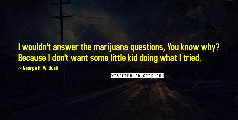 George H. W. Bush quotes: I wouldn't answer the marijuana questions, You know why? Because I don't want some little kid doing what I tried.