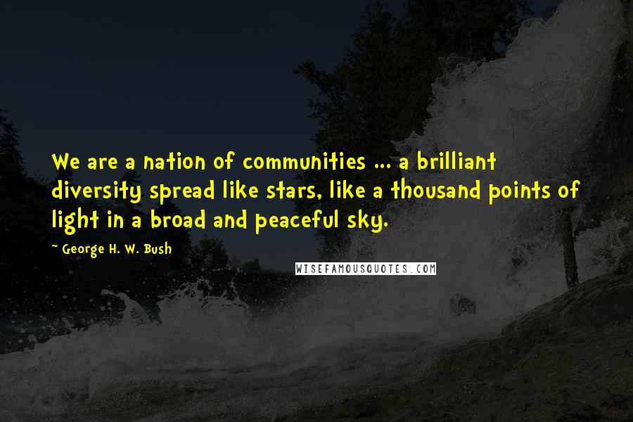 George H. W. Bush quotes: We are a nation of communities ... a brilliant diversity spread like stars, like a thousand points of light in a broad and peaceful sky.