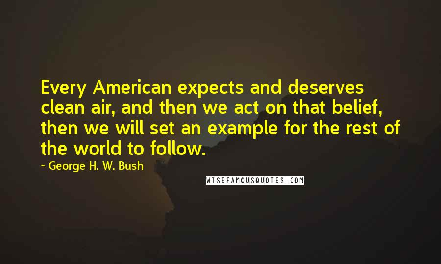 George H. W. Bush quotes: Every American expects and deserves clean air, and then we act on that belief, then we will set an example for the rest of the world to follow.