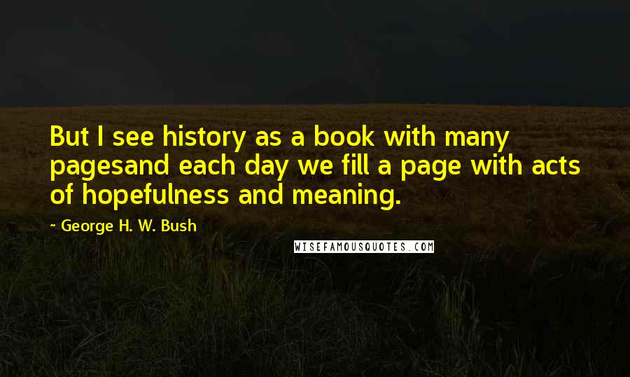 George H. W. Bush quotes: But I see history as a book with many pagesand each day we fill a page with acts of hopefulness and meaning.