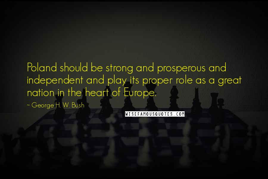 George H. W. Bush quotes: Poland should be strong and prosperous and independent and play its proper role as a great nation in the heart of Europe.