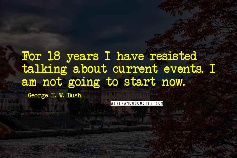 George H. W. Bush quotes: For 18 years I have resisted talking about current events. I am not going to start now.
