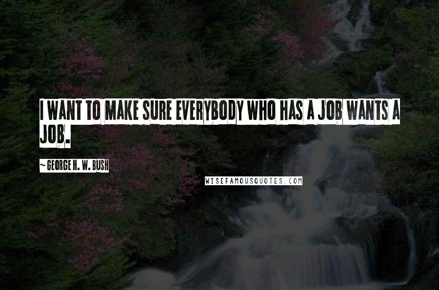 George H. W. Bush quotes: I want to make sure everybody who has a job wants a job.