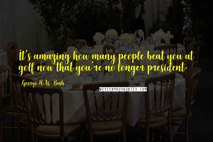 George H. W. Bush quotes: It's amazing how many people beat you at golf now that you're no longer president.