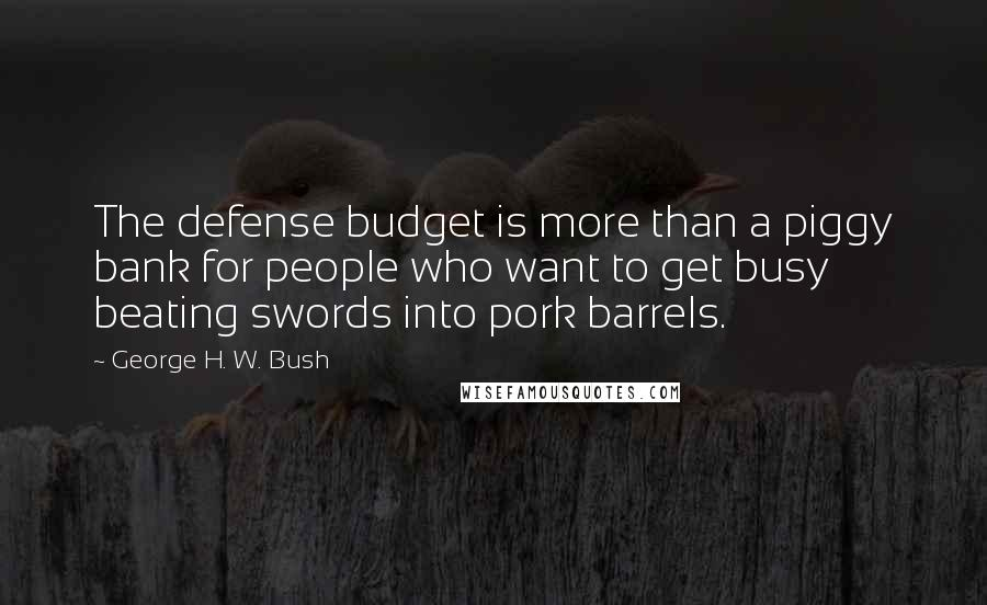 George H. W. Bush quotes: The defense budget is more than a piggy bank for people who want to get busy beating swords into pork barrels.