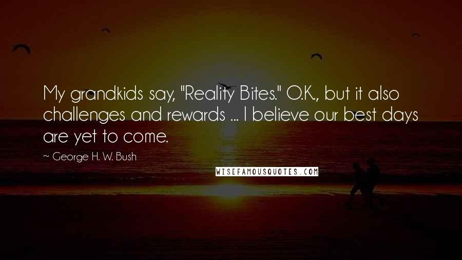 """George H. W. Bush quotes: My grandkids say, """"Reality Bites."""" O.K., but it also challenges and rewards ... I believe our best days are yet to come."""