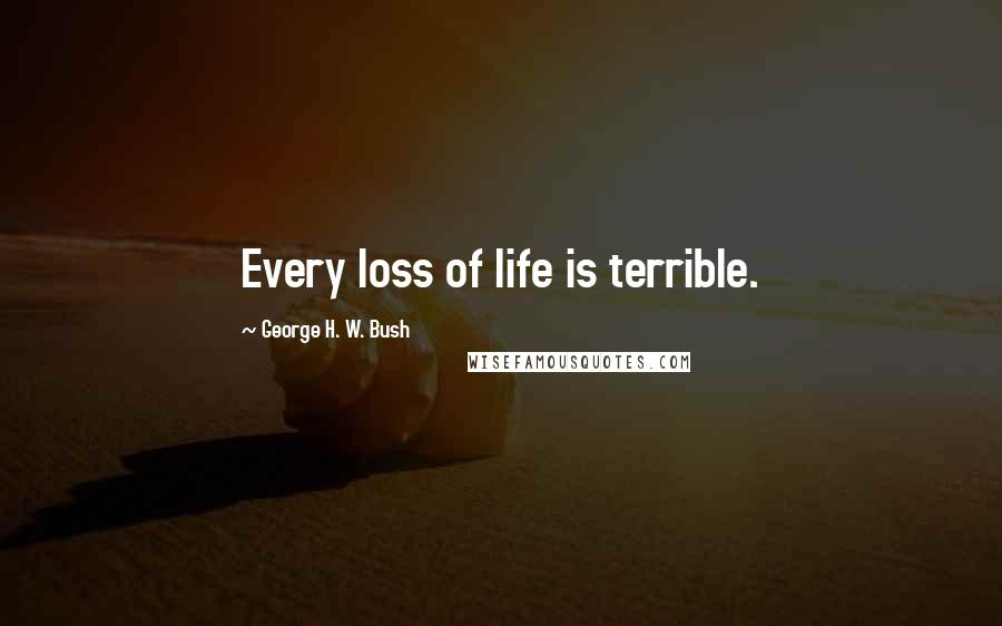 George H. W. Bush quotes: Every loss of life is terrible.