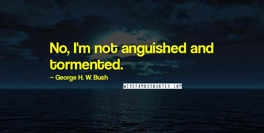 George H. W. Bush quotes: No, I'm not anguished and tormented.