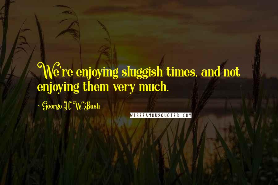 George H. W. Bush quotes: We're enjoying sluggish times, and not enjoying them very much.