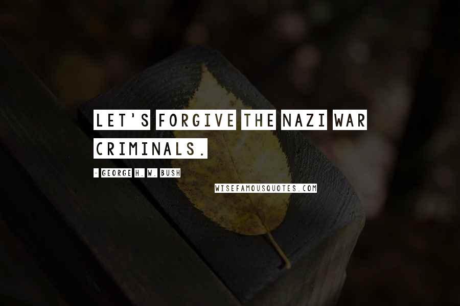 George H. W. Bush quotes: Let's forgive the Nazi war criminals.