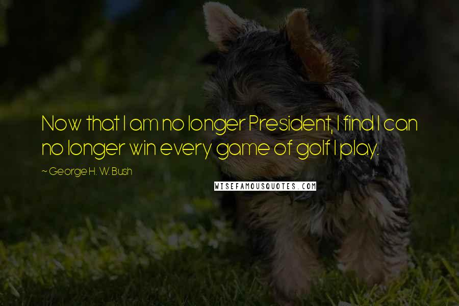 George H. W. Bush quotes: Now that I am no longer President, I find I can no longer win every game of golf I play.