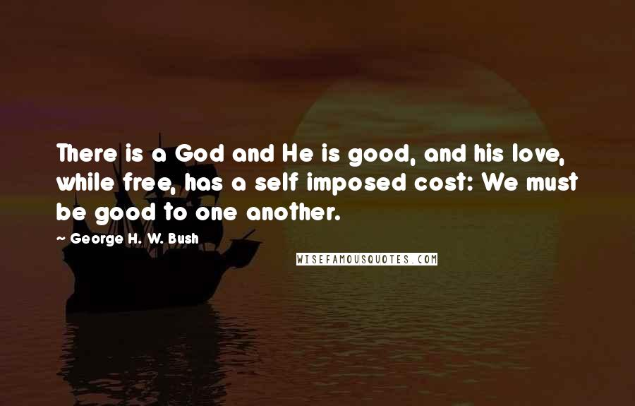 George H. W. Bush quotes: There is a God and He is good, and his love, while free, has a self imposed cost: We must be good to one another.