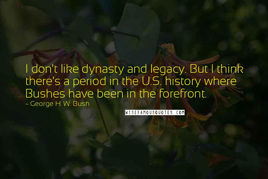 George H. W. Bush quotes: I don't like dynasty and legacy. But I think there's a period in the U.S. history where Bushes have been in the forefront.