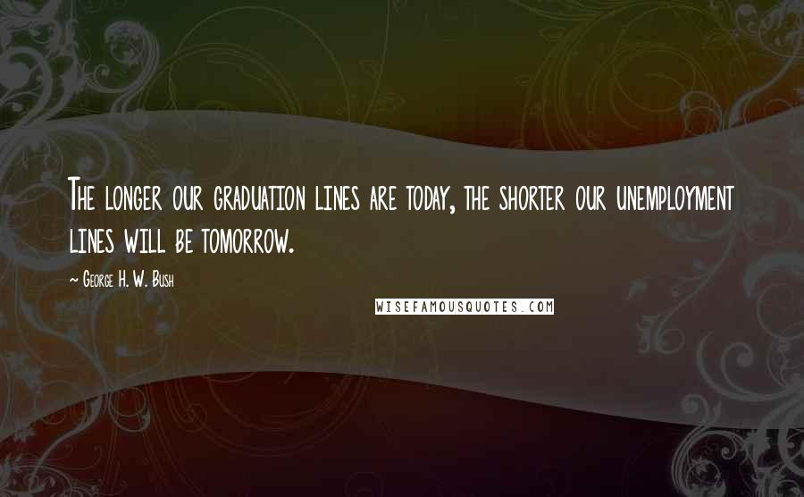 George H. W. Bush quotes: The longer our graduation lines are today, the shorter our unemployment lines will be tomorrow.