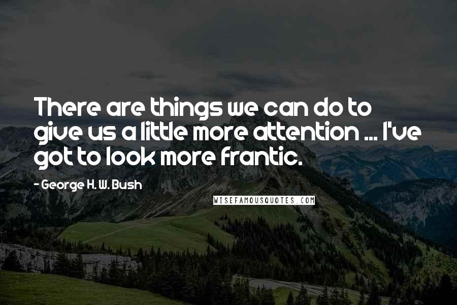 George H. W. Bush quotes: There are things we can do to give us a little more attention ... I've got to look more frantic.