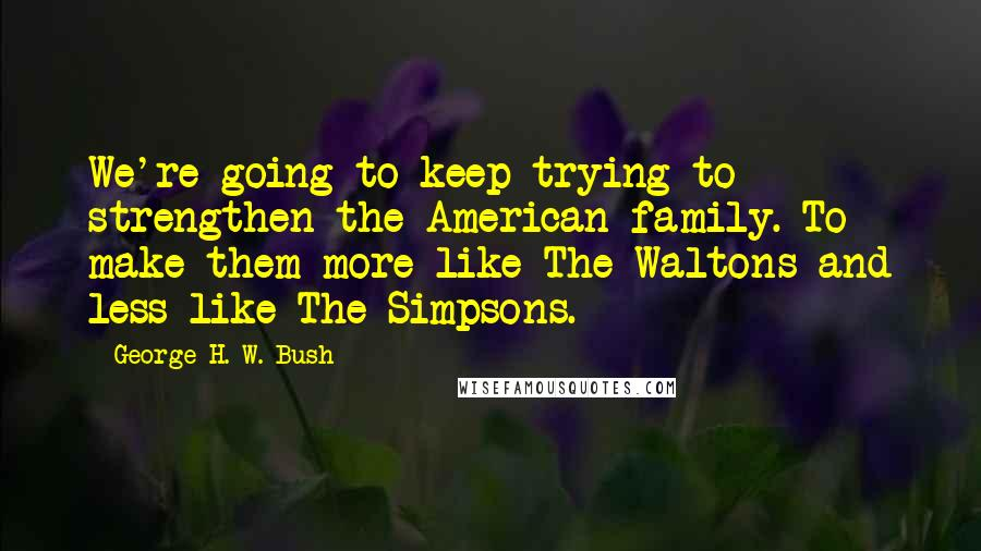 George H. W. Bush quotes: We're going to keep trying to strengthen the American family. To make them more like The Waltons and less like The Simpsons.